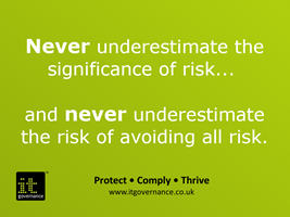 Never underestimate the significance of risk and never underestimate the risk of avoiding all risk